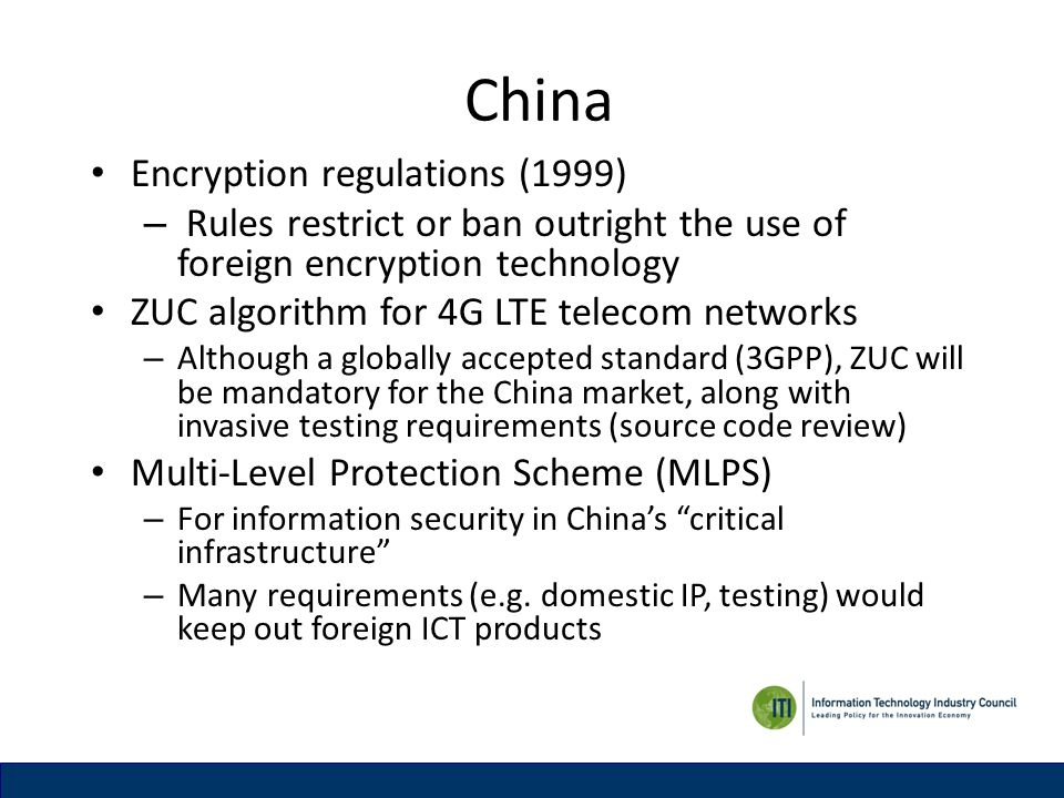 China Encryption regulations (1999) – Rules restrict or ban outright the use of foreign encryption technology ZUC algorithm for 4G LTE telecom networks – Although a globally accepted standard (3GPP), ZUC will be mandatory for the China market, along with invasive testing requirements (source code review) Multi-Level Protection Scheme (MLPS) – For information security in Chinas critical infrastructure – Many requirements (e.g.