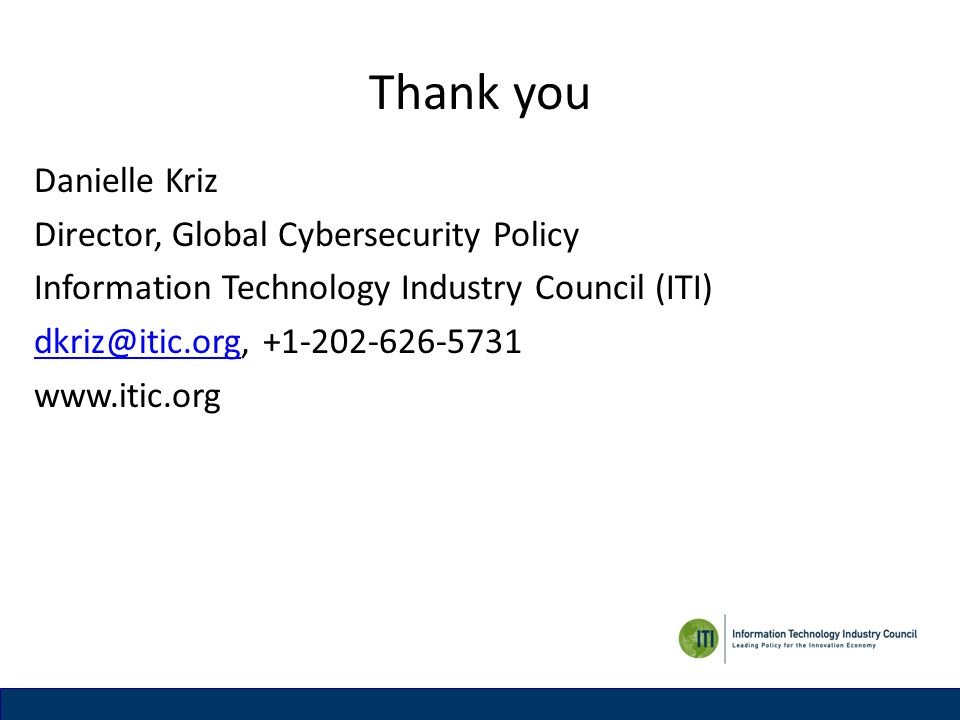 Thank you Danielle Kriz Director, Global Cybersecurity Policy Information Technology Industry Council (ITI) dkriz@itic.orgdkriz@itic.org, +1-202-626-5731 www.itic.org