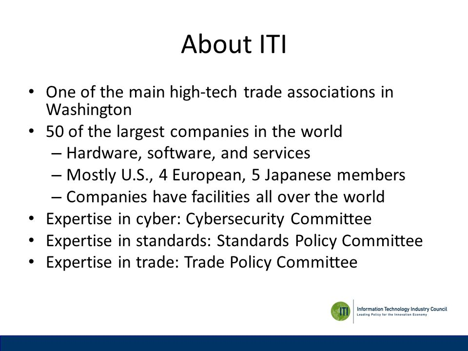 About ITI One of the main high-tech trade associations in Washington 50 of the largest companies in the world – Hardware, software, and services – Mostly U.S., 4 European, 5 Japanese members – Companies have facilities all over the world Expertise in cyber: Cybersecurity Committee Expertise in standards: Standards Policy Committee Expertise in trade: Trade Policy Committee