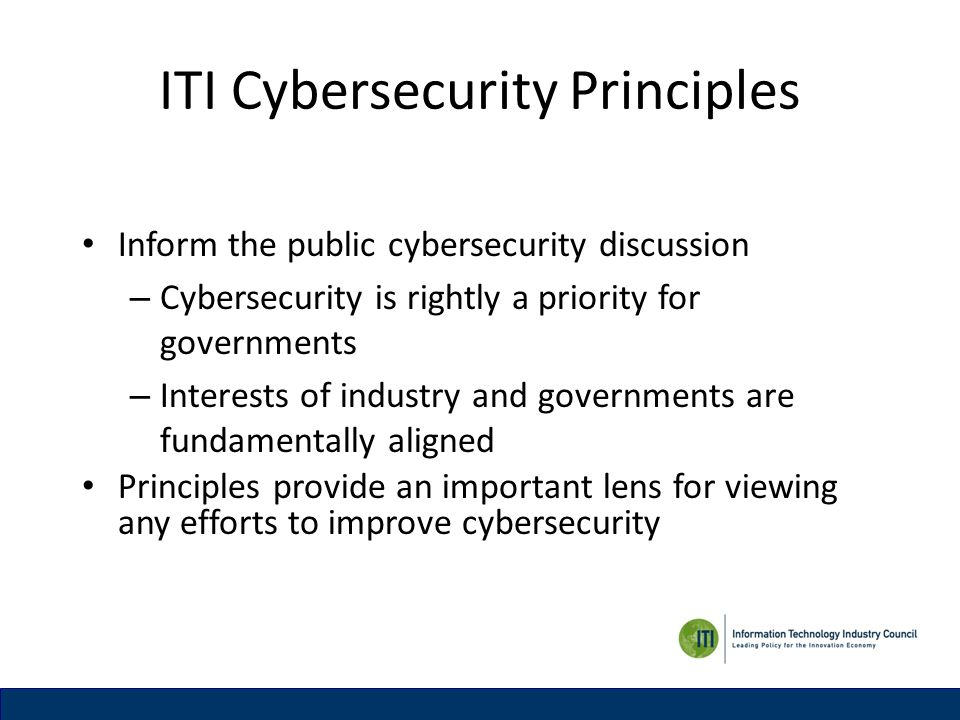ITI Cybersecurity Principles Inform the public cybersecurity discussion – Cybersecurity is rightly a priority for governments – Interests of industry and governments are fundamentally aligned Principles provide an important lens for viewing any efforts to improve cybersecurity