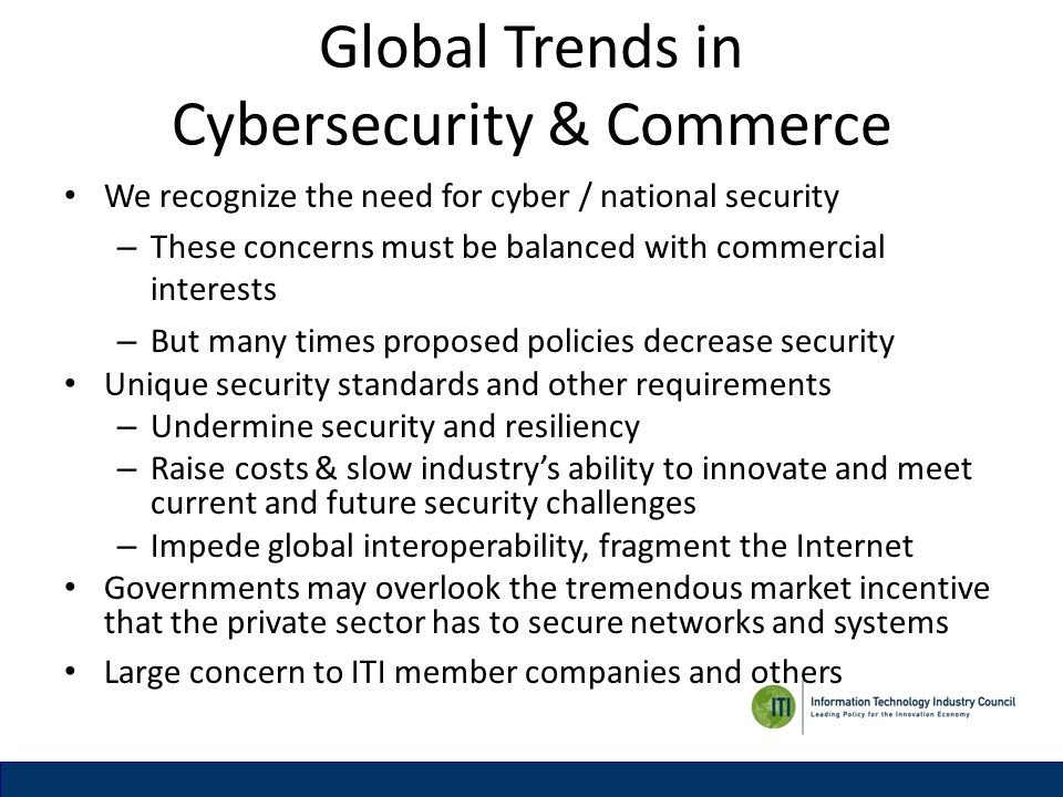 Global Trends in Cybersecurity & Commerce We recognize the need for cyber / national security – These concerns must be balanced with commercial interests – But many times proposed policies decrease security Unique security standards and other requirements – Undermine security and resiliency – Raise costs & slow industrys ability to innovate and meet current and future security challenges – Impede global interoperability, fragment the Internet Governments may overlook the tremendous market incentive that the private sector has to secure networks and systems Large concern to ITI member companies and others