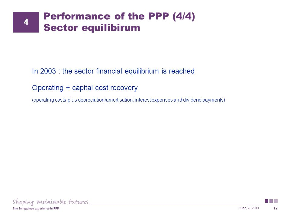 June, 28 2011 The Senegalese experience in PPP 12 Performance of the PPP (4/4) Sector equilibirum In 2003 : the sector financial equilibrium is reached Operating + capital cost recovery (operating costs plus depreciation/amortisation, interest expenses and dividend payments) 4