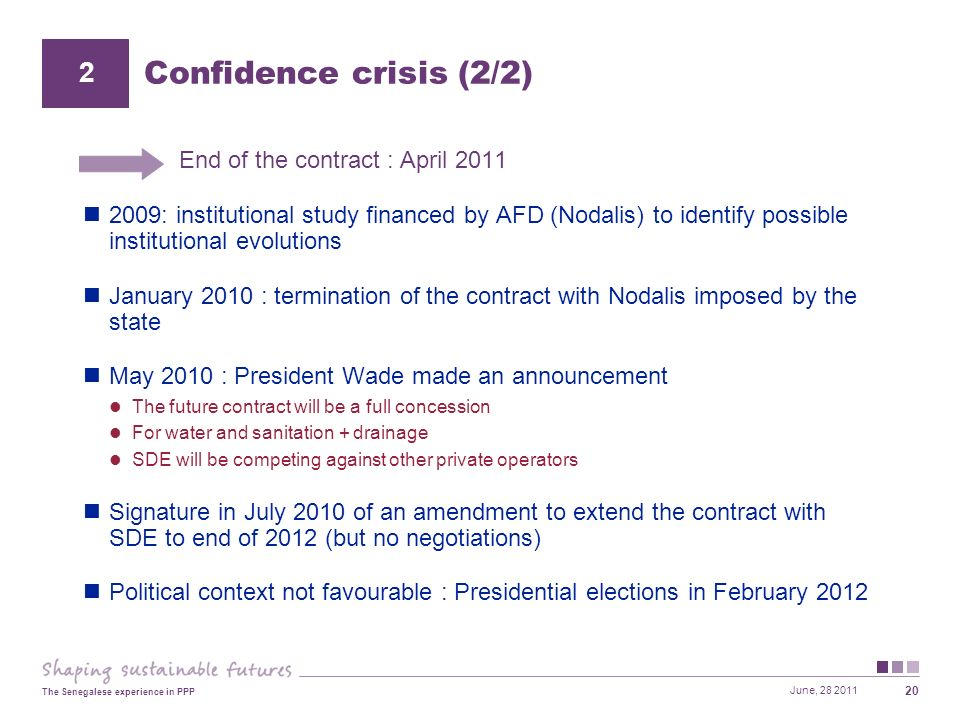 June, 28 2011 The Senegalese experience in PPP 20 End of the contract : April 2011 2009: institutional study financed by AFD (Nodalis) to identify possible institutional evolutions January 2010 : termination of the contract with Nodalis imposed by the state May 2010 : President Wade made an announcement The future contract will be a full concession For water and sanitation + drainage SDE will be competing against other private operators Signature in July 2010 of an amendment to extend the contract with SDE to end of 2012 (but no negotiations) Political context not favourable : Presidential elections in February 2012 Confidence crisis (2/2) 2