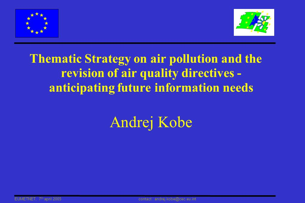 EUMETNET, 7 th april 2005 contact : andrej.kobe@cec.eu.int Contents Role of EC / the CAFE programme Thematic Strategy on Air Pollution Revision of Air Quality legislation Information needs Place for real-time data exchange, forecasting INSPIRE and the Shared Information System (role of EEA) Conclusions
