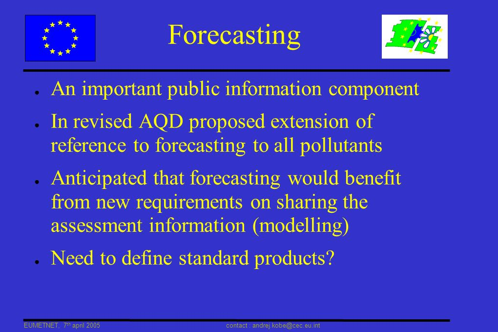 EUMETNET, 7 th april 2005 contact : andrej.kobe@cec.eu.int Forecasting An important public information component In revised AQD proposed extension of reference to forecasting to all pollutants Anticipated that forecasting would benefit from new requirements on sharing the assessment information (modelling) Need to define standard products