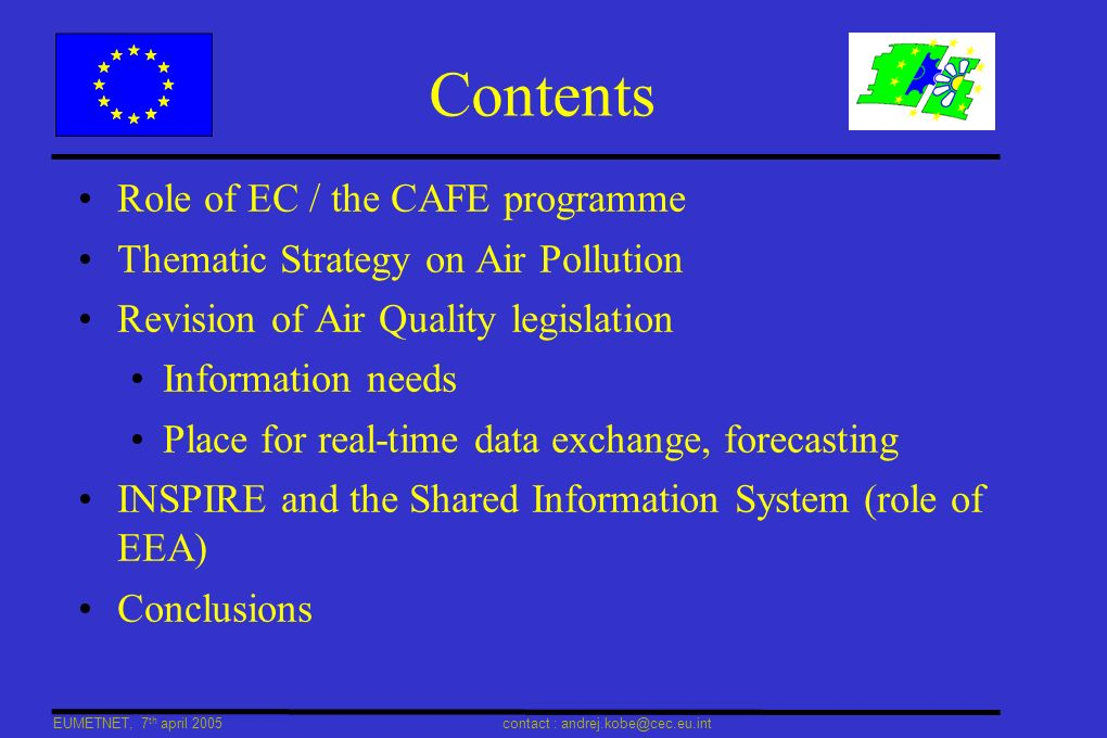 EUMETNET, 7 th april 2005 contact : andrej.kobe@cec.eu.int Clean Air for Europe l Provides technical basis required for the Thematic Strategy on Air Pollution l Key principles: transparency, stakeholder participation l Launched 2001 l Pillars: Science / Integrated Assessment Modelling / Cost Benefit Analysis l Thematic Strategy l Coherent, integrated policy, consistent with other actions l Assesses progress in addressing Health & Environment l Objectives (Art 7.1 of 6th Env Action Programme) l Achieving levels of AQ that do not give rise to significant negative impacts on and risks to human health and the environment l No exceedance of critical loads and levels for acidification and eutrophication l Planned to be adopted by the College (E Commissioners) in May 2005 l http://europa.eu.int/comm/environment/air/cafe/index.htm