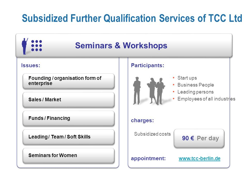 Participants: charges: appointment: Issues: Subsidized Further Qualification Services of TCC Ltd Seminars & Workshops Founding / organisation form of enterprise Sales / MarketFunds / Financing Leading / Team / Soft SkillsSeminars for Women Subsidized costs Per day 90 Start ups Business People Leading persons Employees of all industries www.tcc-berlin.de