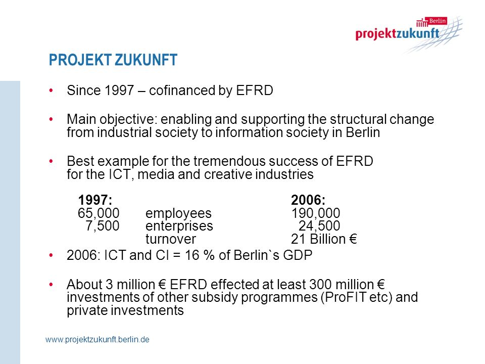 PROJEKT ZUKUNFT www.projektzukunft.berlin.de Since 1997 – cofinanced by EFRD Main objective: enabling and supporting the structural change from industrial society to information society in Berlin Best example for the tremendous success of EFRD for the ICT, media and creative industries 1997: 2006: 65,000employees190,000 7,500enterprises 24,500 turnover21 Billion 2006: ICT and CI = 16 % of Berlin`s GDP About 3 million EFRD effected at least 300 million investments of other subsidy programmes (ProFIT etc) and private investments