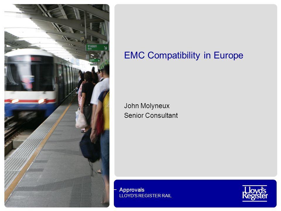 Approvals LLOYDS REGISTER RAIL EMC Compatibility in Europe John Molyneux Senior Consultant