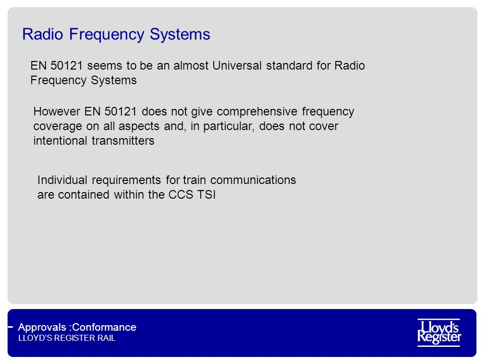 Approvals :Conformance LLOYDS REGISTER RAIL Radio Frequency Systems EN 50121 seems to be an almost Universal standard for Radio Frequency Systems Individual requirements for train communications are contained within the CCS TSI However EN 50121 does not give comprehensive frequency coverage on all aspects and, in particular, does not cover intentional transmitters