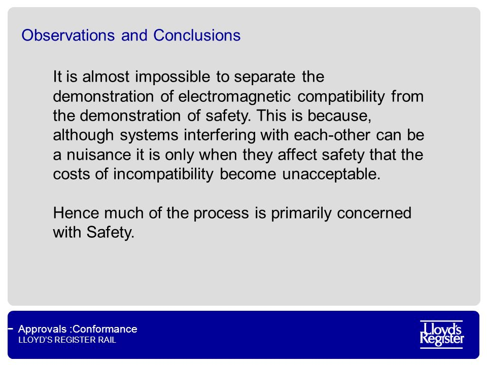 Approvals :Conformance LLOYDS REGISTER RAIL Observations and Conclusions It is almost impossible to separate the demonstration of electromagnetic compatibility from the demonstration of safety.