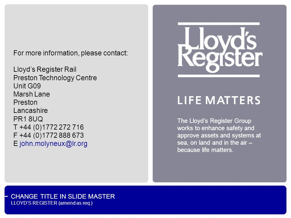 CHANGE TITLE IN SLIDE MASTER LLOYDS REGISTER (amend as req.) The Lloyds Register Group works to enhance safety and approve assets and systems at sea, on land and in the air – because life matters.