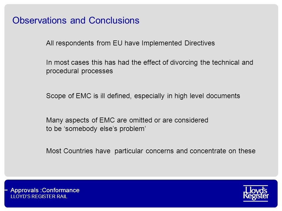 Approvals :Conformance LLOYDS REGISTER RAIL Observations and Conclusions All respondents from EU have Implemented Directives In most cases this has had the effect of divorcing the technical and procedural processes Scope of EMC is ill defined, especially in high level documents Many aspects of EMC are omitted or are considered to be somebody elses problem Most Countries have particular concerns and concentrate on these