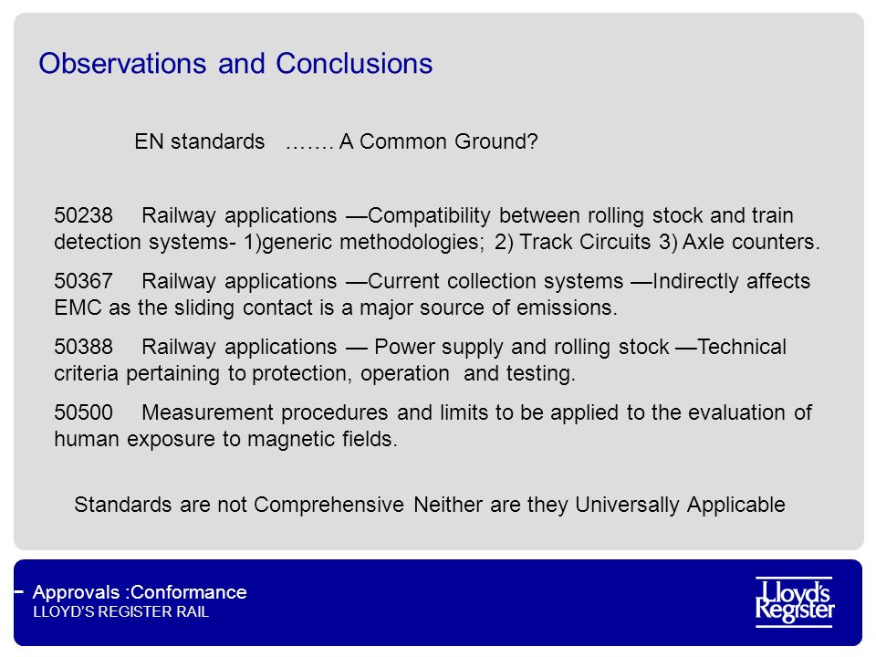 Approvals :Conformance LLOYDS REGISTER RAIL Observations and Conclusions Railways have long lifetimes 30-50 years (with refurbishment) Cost of scrapping older systems just for ease of EMC demonstration is prohibitive and does not make economic sense It is therefore a fact of life that all countries will have to keep their older EMC methods for some considerable time.