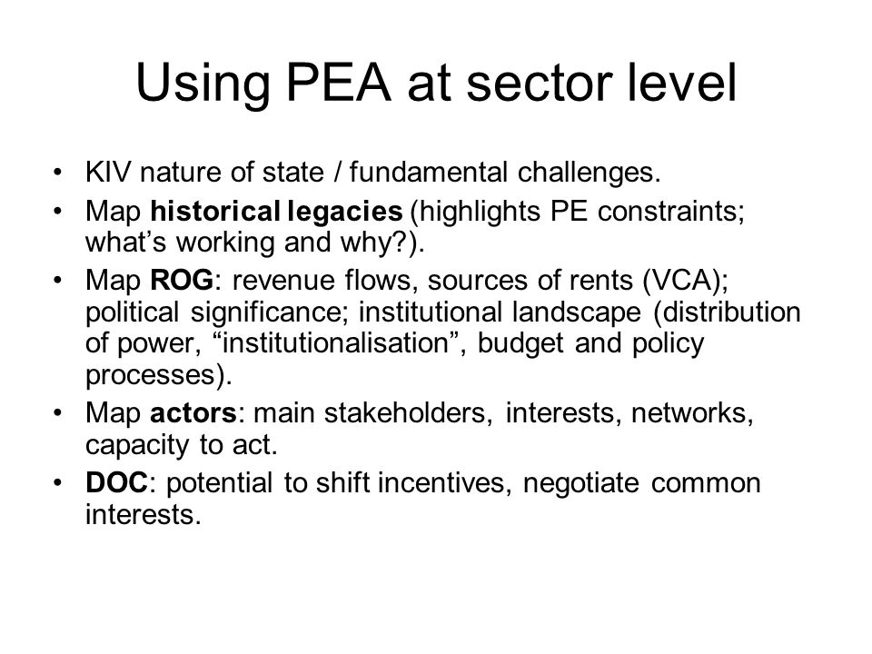 Using PEA at sector level KIV nature of state / fundamental challenges. Map historical legacies (highlights PE constraints; whats working and why?). M