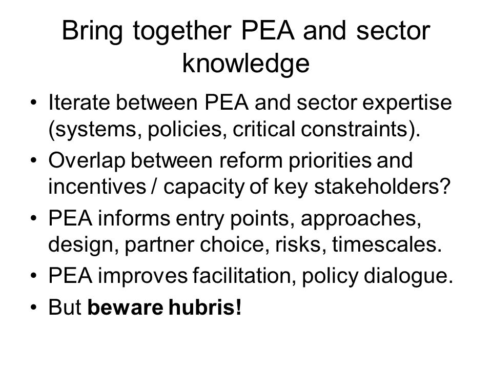 Bring together PEA and sector knowledge Iterate between PEA and sector expertise (systems, policies, critical constraints). Overlap between reform pri