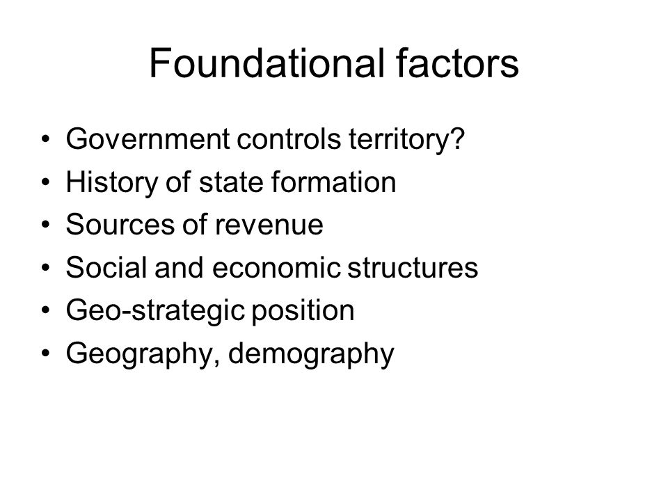Foundational factors Government controls territory? History of state formation Sources of revenue Social and economic structures Geo-strategic positio