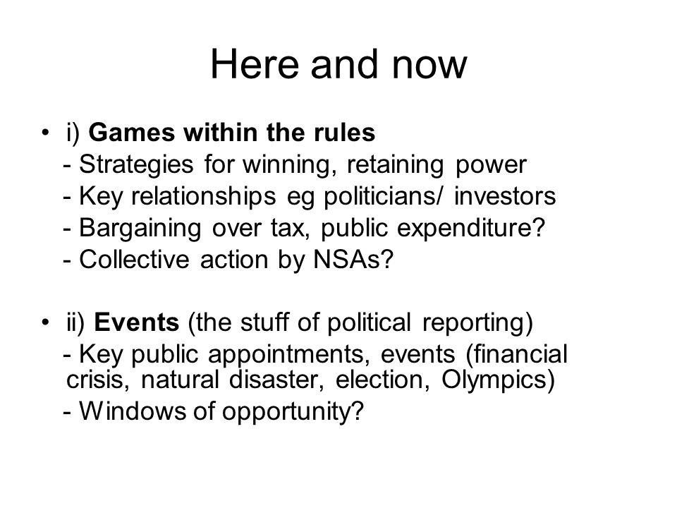 Here and now i) Games within the rules - Strategies for winning, retaining power - Key relationships eg politicians/ investors - Bargaining over tax,