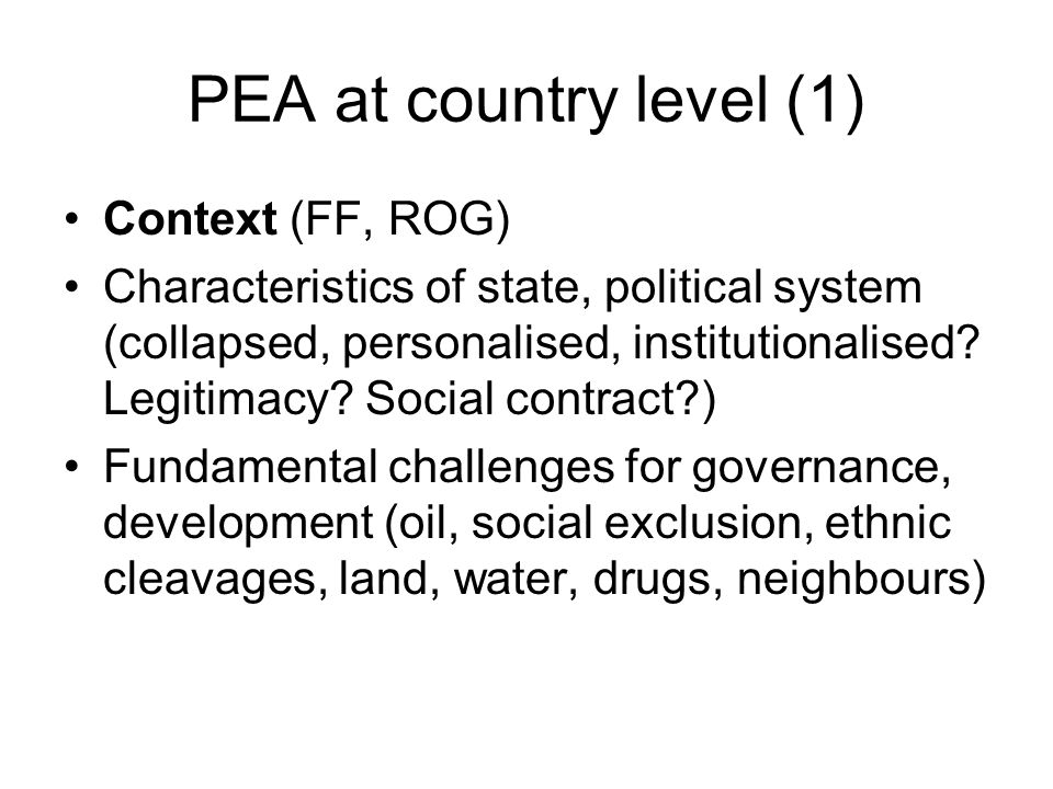 PEA at country level (1) Context (FF, ROG) Characteristics of state, political system (collapsed, personalised, institutionalised? Legitimacy? Social