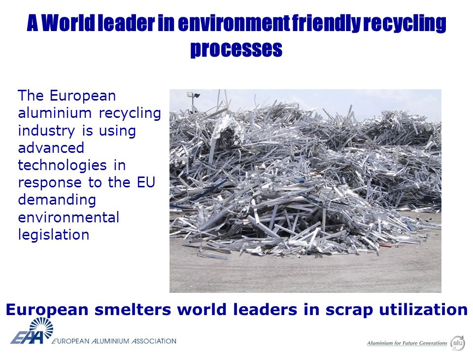 A World leader in environment friendly recycling processes The European aluminium recycling industry is using advanced technologies in response to the EU demanding environmental legislation European smelters world leaders in scrap utilization