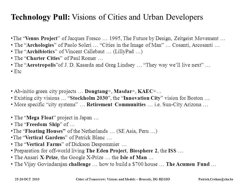 Cities of Tomorrow: Visions and Models – Brussels, DG REGIO 25-26 OCT 2010Patrick.Crehan@cka.be Technology Pull: Visions of Cities and Urban Developers The Venus Project of Jacques Fresco … 1995, The Future by Design, Zeitgeist Movement … The Archologies of Paolo Soleri … Cities in the Image of Man … Cosanti, Arcosanti … The Archibiotics of Vincent Callebaut … (LillyPad …) The Charter Cities of Paul Romer … The Aerotropolisof J.