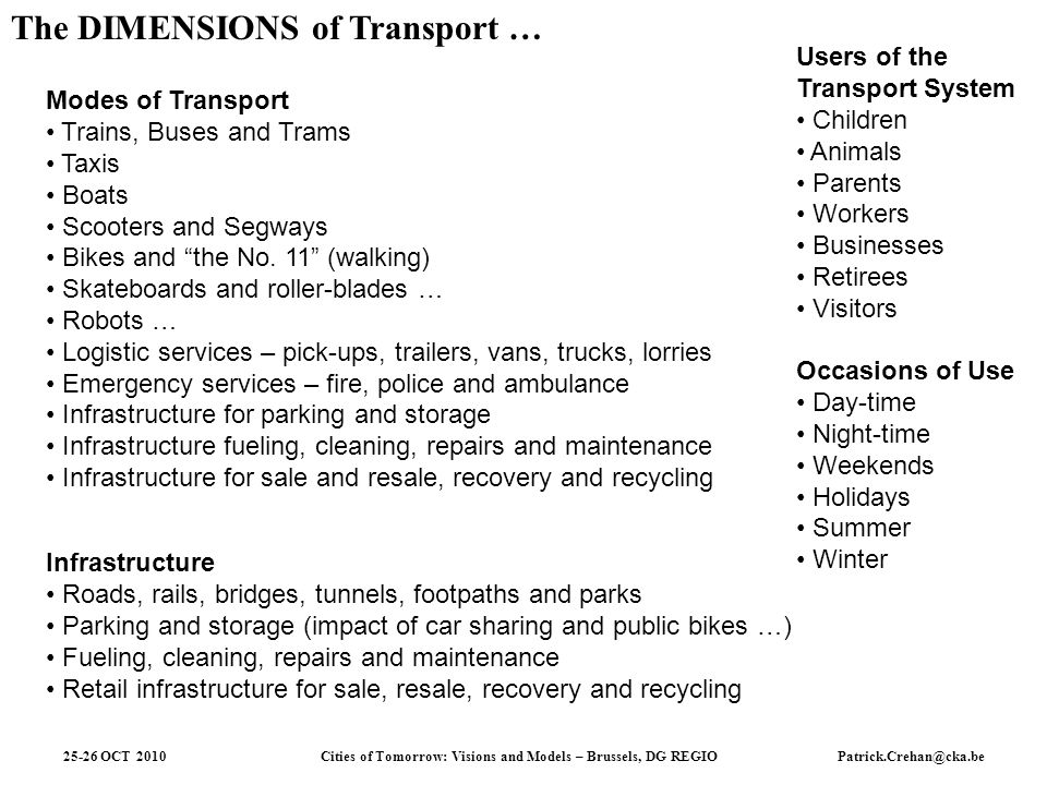 Cities of Tomorrow: Visions and Models – Brussels, DG REGIO 25-26 OCT 2010Patrick.Crehan@cka.be The DIMENSIONS of Transport … Modes of Transport Trains, Buses and Trams Taxis Boats Scooters and Segways Bikes and the No.