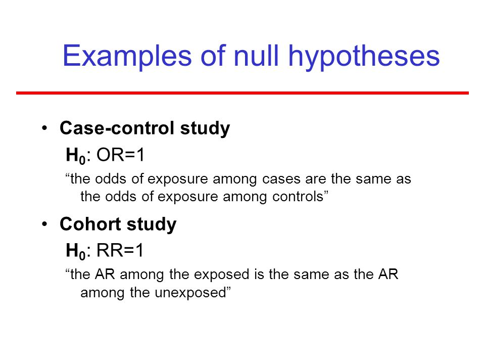 Examples of null hypotheses Case-control study H 0 : OR=1 the odds of exposure among cases are the same as the odds of exposure among controls Cohort