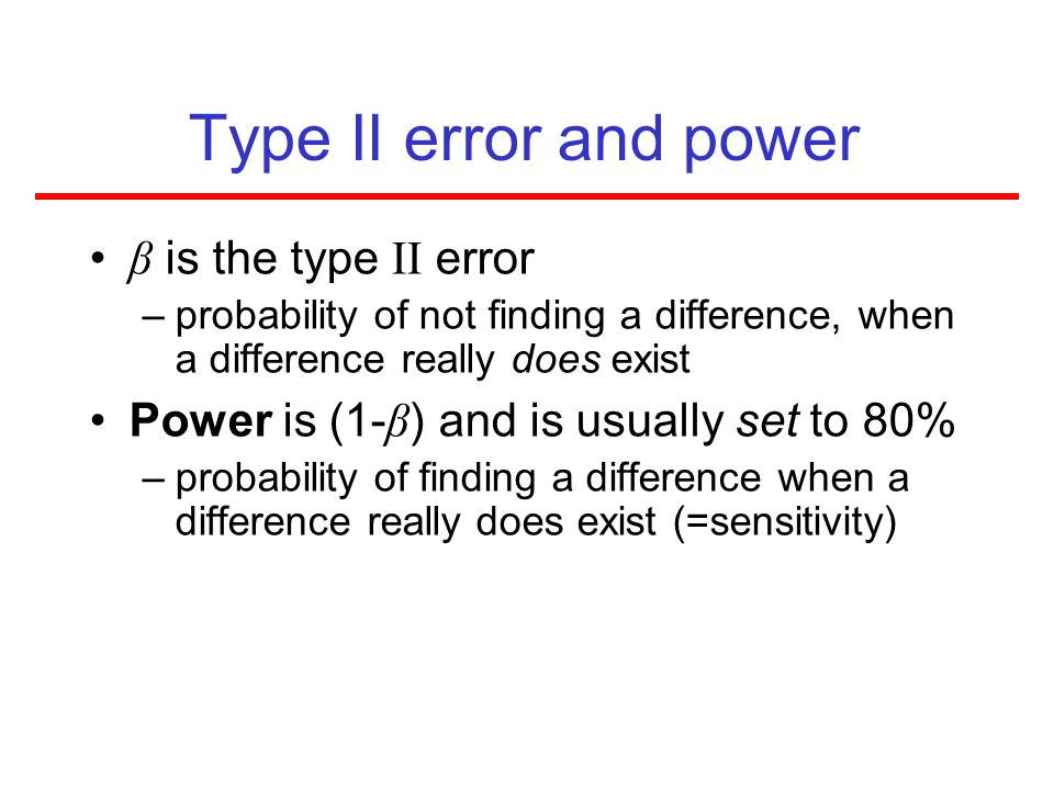 Type II error and power β is the type II error –probability of not finding a difference, when a difference really does exist Power is (1- β ) and is u