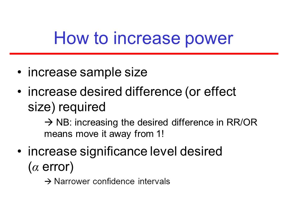 How to increase power increase sample size increase desired difference (or effect size) required NB: increasing the desired difference in RR/OR means
