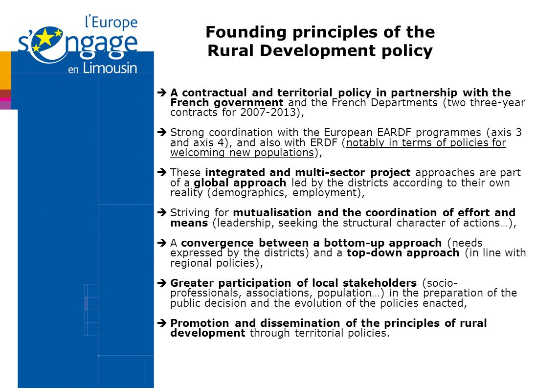 Founding principles of the Rural Development policy A contractual and territorial policy in partnership with the French government and the French Departments (two three-year contracts for ), Strong coordination with the European EARDF programmes (axis 3 and axis 4), and also with ERDF (notably in terms of policies for welcoming new populations), These integrated and multi-sector project approaches are part of a global approach led by the districts according to their own reality (demographics, employment), Striving for mutualisation and the coordination of effort and means (leadership, seeking the structural character of actions…), A convergence between a bottom-up approach (needs expressed by the districts) and a top-down approach (in line with regional policies), Greater participation of local stakeholders (socio- professionals, associations, population…) in the preparation of the public decision and the evolution of the policies enacted, Promotion and dissemination of the principles of rural development through territorial policies.