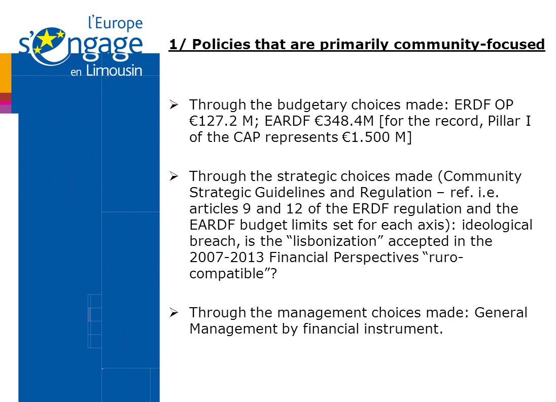 1/ Policies that are primarily community-focused Through the budgetary choices made: ERDF OP M; EARDF 348.4M [for the record, Pillar I of the CAP represents M] Through the strategic choices made (Community Strategic Guidelines and Regulation – ref.