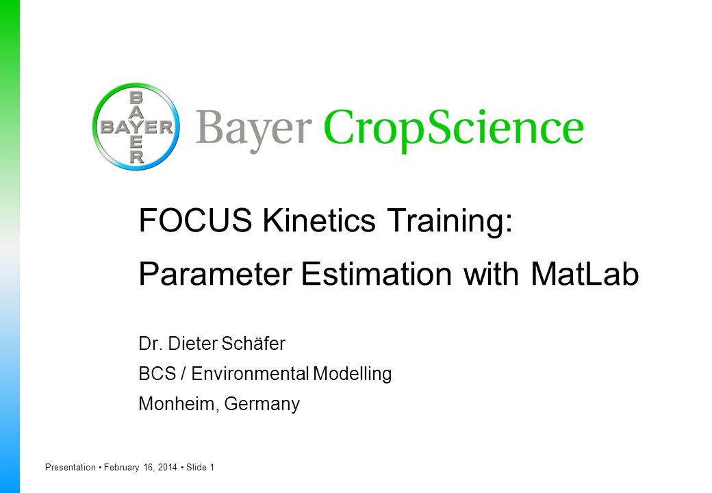 Presentation February 16, 2014 Slide 1 FOCUS Kinetics Training: Parameter Estimation with MatLab Dr. Dieter Schäfer BCS / Environmental Modelling Monh