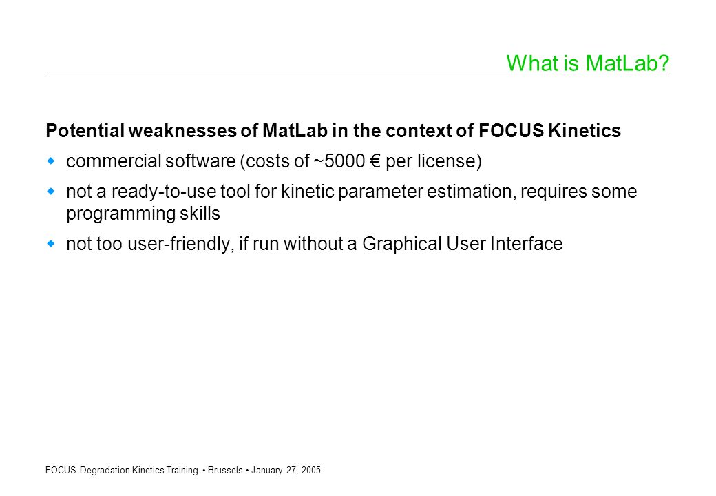 FOCUS Degradation Kinetics Training Brussels January 27, 2005 What is MatLab? Potential weaknesses of MatLab in the context of FOCUS Kinetics commerci