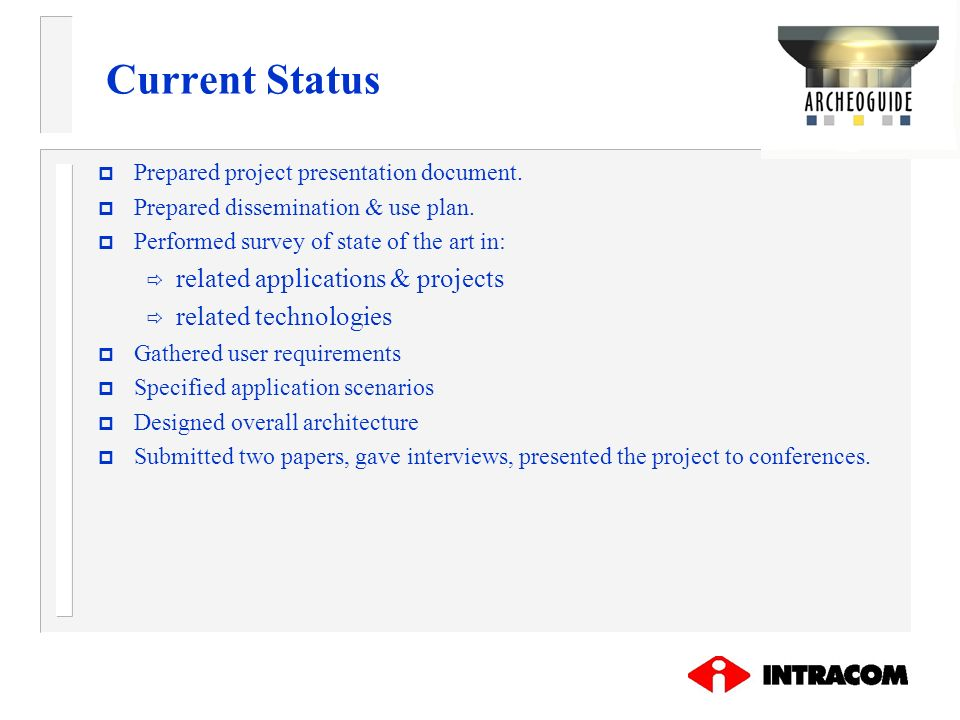 Current Status p Prepared project presentation document. p Prepared dissemination & use plan. p Performed survey of state of the art in: related appli