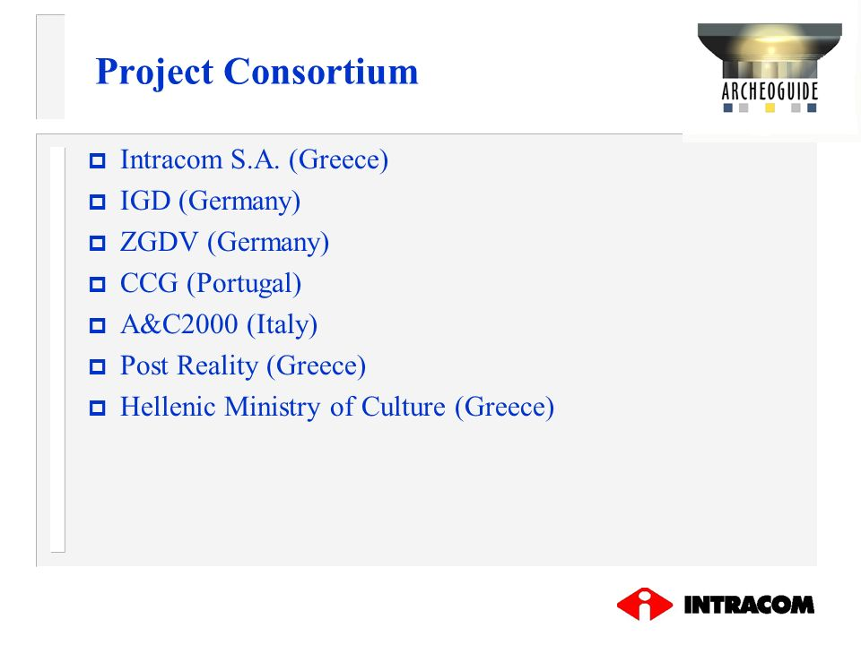 Project Consortium p Intracom S.A. (Greece) p IGD (Germany) p ZGDV (Germany) p CCG (Portugal) p A&C2000 (Italy) p Post Reality (Greece) p Hellenic Min