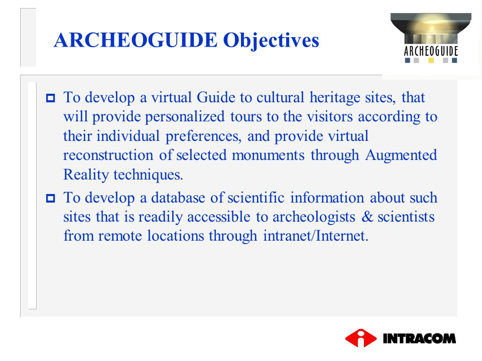 ARCHEOGUIDE Objectives p To develop a virtual Guide to cultural heritage sites, that will provide personalized tours to the visitors according to thei