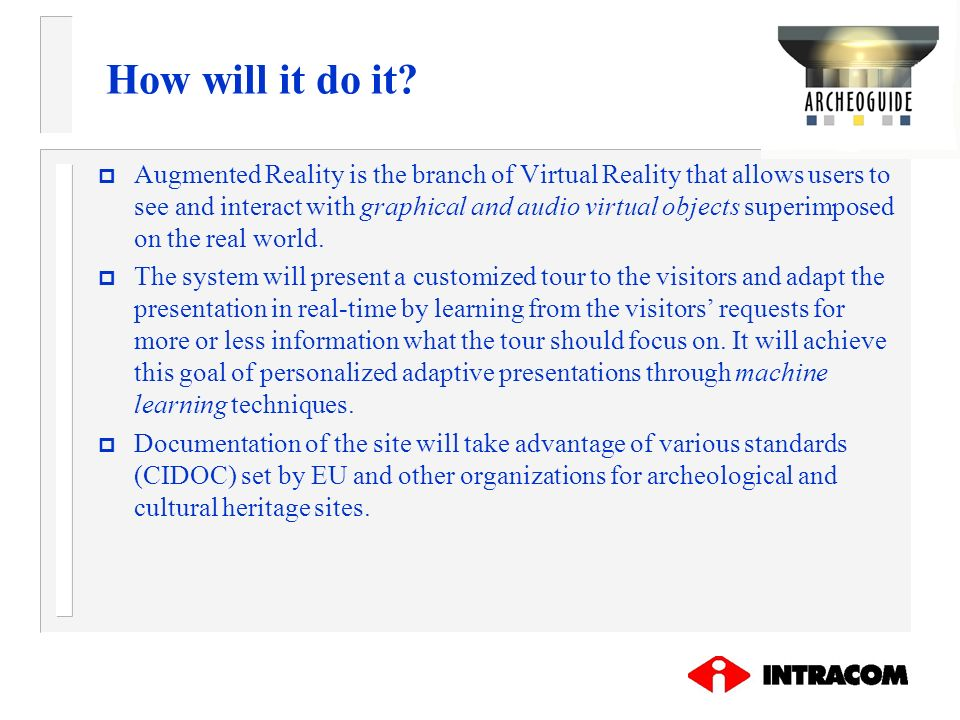 How will it do it? p Augmented Reality is the branch of Virtual Reality that allows users to see and interact with graphical and audio virtual objects