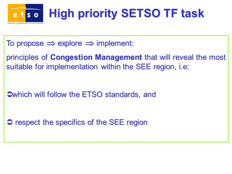 To propose explore implement: principles of Congestion Management that will reveal the most suitable for implementation within the SEE region, i.e: which will follow the ETSO standards, and which will follow the ETSO standards, and respect the specifics of the SEE region respect the specifics of the SEE region High priority SETSO TF task