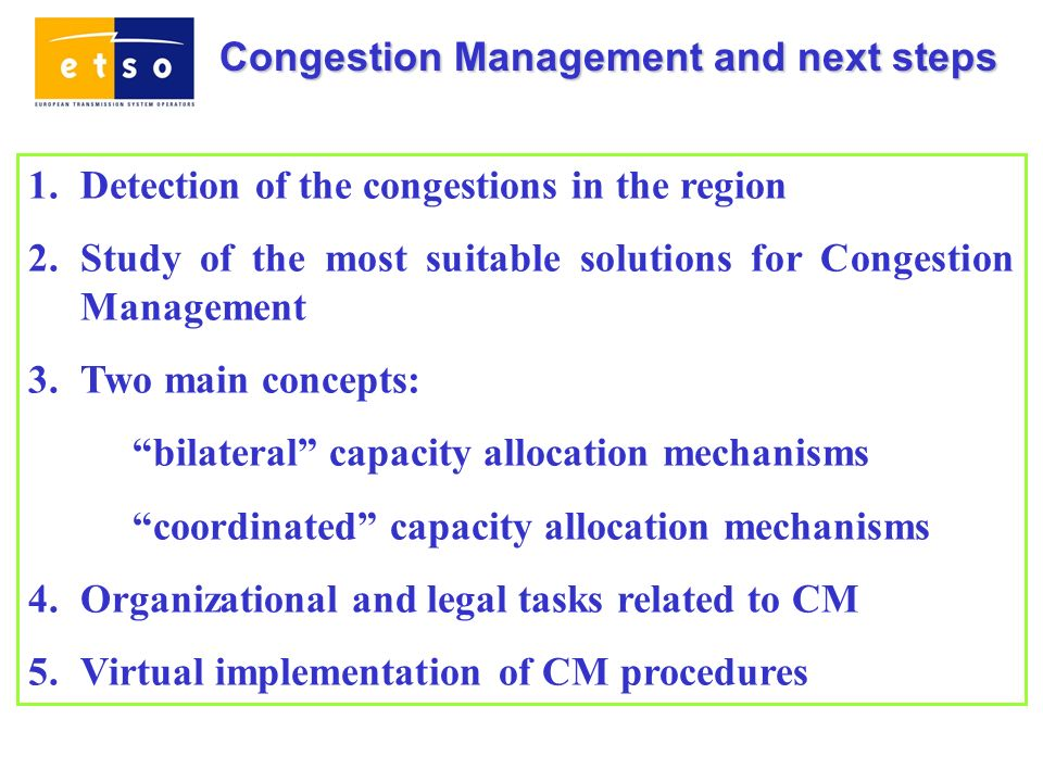Congestion Management and next steps 1.Detection of the congestions in the region 2.Study of the most suitable solutions for Congestion Management 3.Two main concepts: bilateral capacity allocation mechanisms coordinated capacity allocation mechanisms 4.Organizational and legal tasks related to CM 5.Virtual implementation of CM procedures