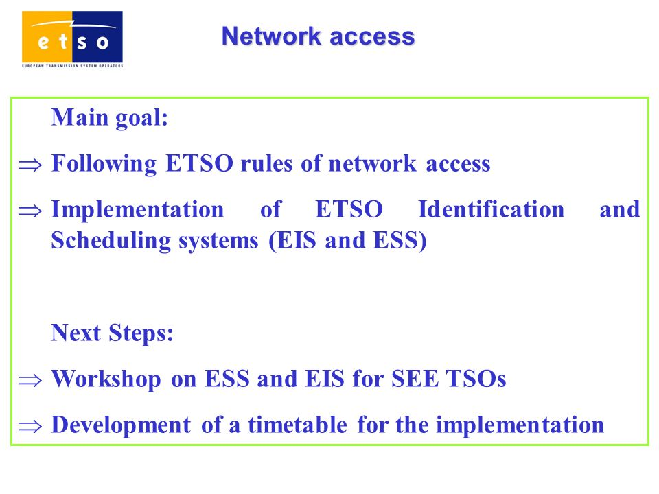 Network access Main goal: Following ETSO rules of network access Implementation of ETSO Identification and Scheduling systems (EIS and ESS) Next Steps: Workshop on ESS and EIS for SEE TSOs Development of a timetable for the implementation
