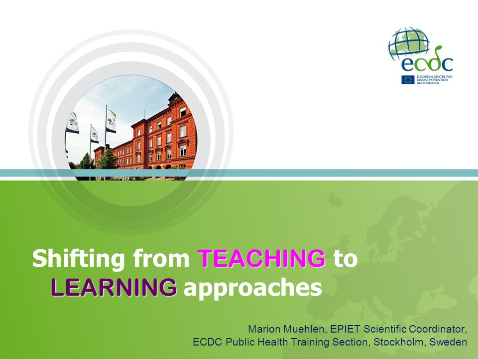 TEACHING LEARNING Shifting from TEACHING to LEARNING approaches Marion Muehlen, EPIET Scientific Coordinator, ECDC Public Health Training Section, Sto