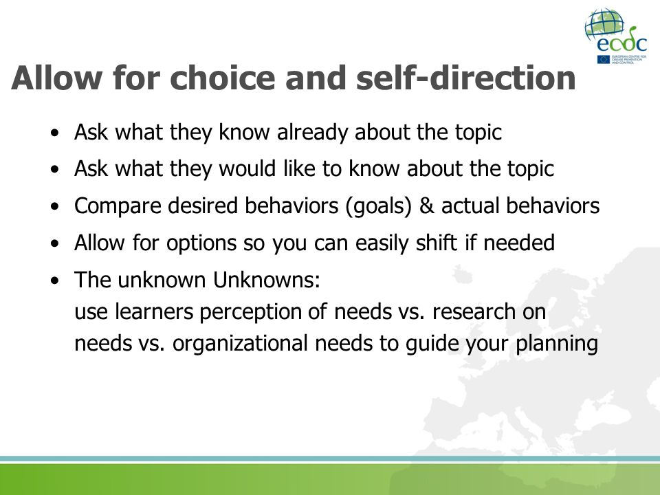 Allow for choice and self-direction Ask what they know already about the topic Ask what they would like to know about the topic Compare desired behaviors (goals) & actual behaviors Allow for options so you can easily shift if needed The unknown Unknowns: use learners perception of needs vs.