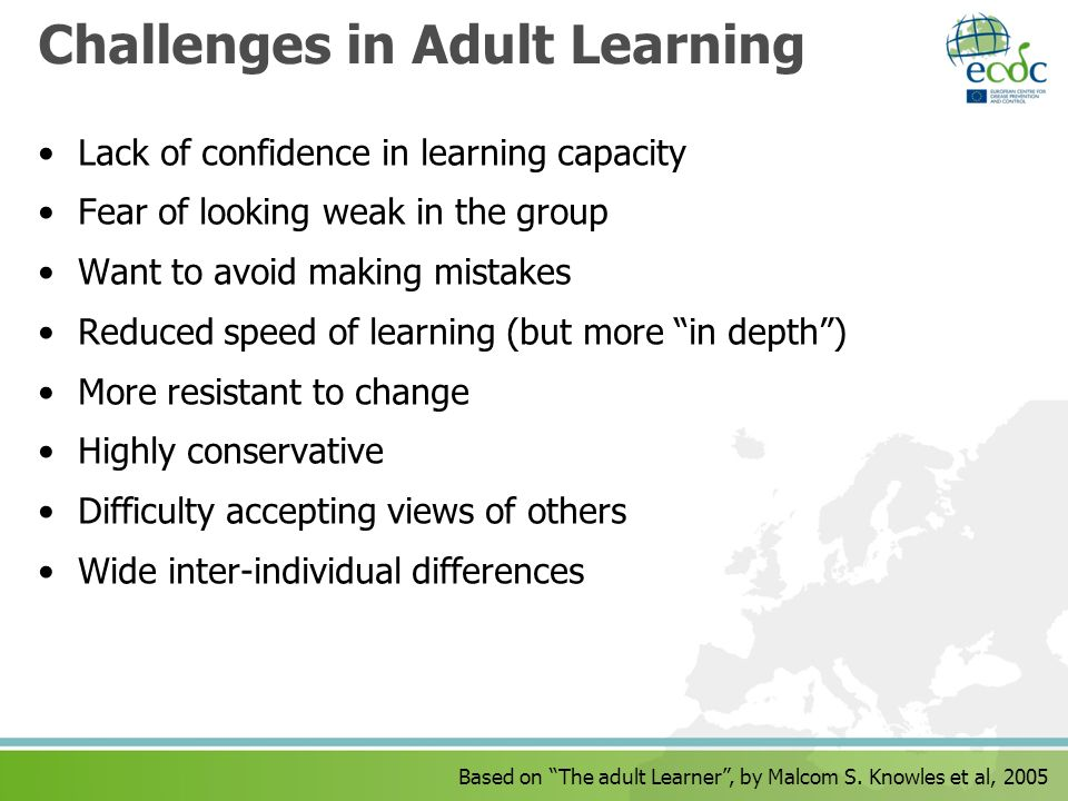 Based on The adult Learner, by Malcom S. Knowles et al, 2005 Challenges in Adult Learning Lack of confidence in learning capacity Fear of looking weak