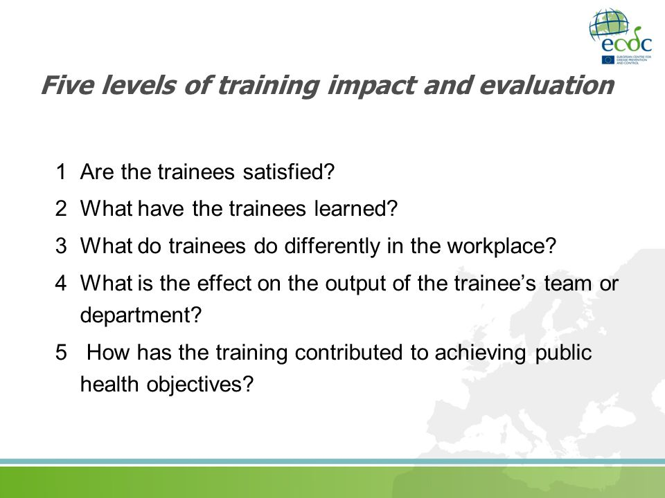 Five levels of training impact and evaluation 1 Are the trainees satisfied? 2 What have the trainees learned? 3 What do trainees do differently in the