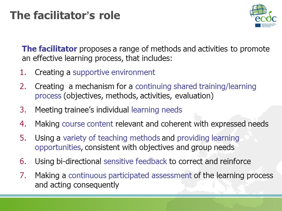 The facilitators role The facilitator proposes a range of methods and activities to promote an effective learning process, that includes: 1.Creating a
