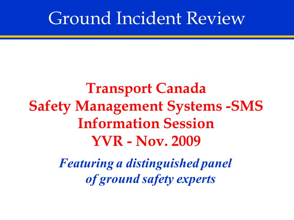 Ground Incident Review Featuring a distinguished panel of ground safety experts Transport Canada Safety Management Systems -SMS Information Session YV