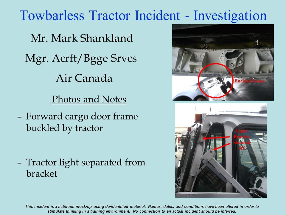 Towbarless Tractor Incident - Investigation Mr. Mark Shankland Mgr. Acrft/Bgge Srvcs Air Canada Photos and Notes –Forward cargo door frame buckled by