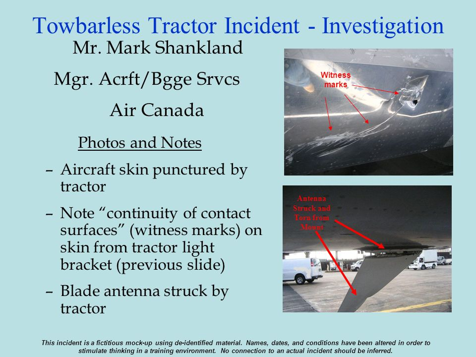 Towbarless Tractor Incident - Investigation Mr. Mark Shankland Mgr. Acrft/Bgge Srvcs Air Canada Photos and Notes –Aircraft skin punctured by tractor –