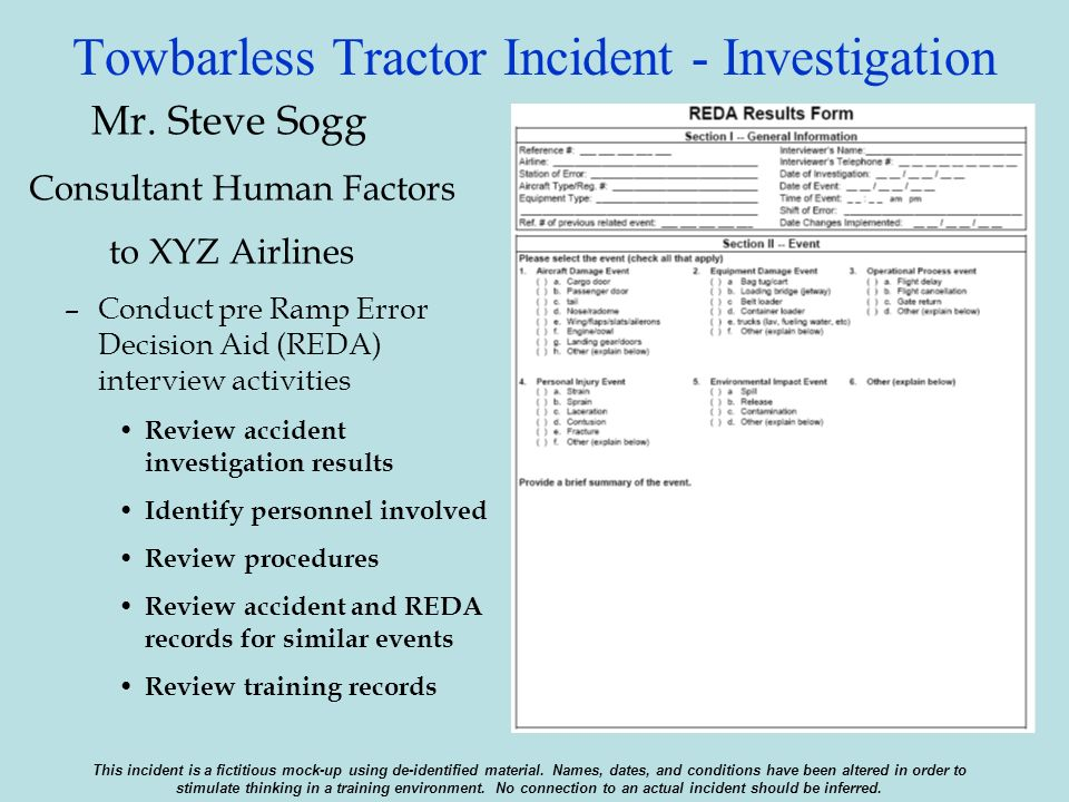 Towbarless Tractor Incident - Investigation Mr. Steve Sogg Consultant Human Factors to XYZ Airlines –Conduct pre Ramp Error Decision Aid (REDA) interv