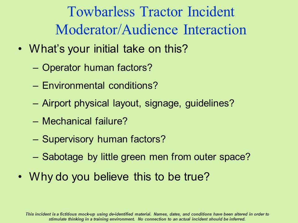 Towbarless Tractor Incident Moderator/Audience Interaction Whats your initial take on this? –Operator human factors? –Environmental conditions? –Airpo